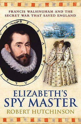 Elizabeths Spymaster: Francis Walsingham and the Secret War That Saved England Robert Hutchinson