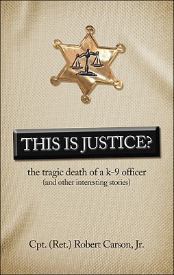 This Is Justice?: The tragic death of a K-9 officer  by  Robert Carson Jr.