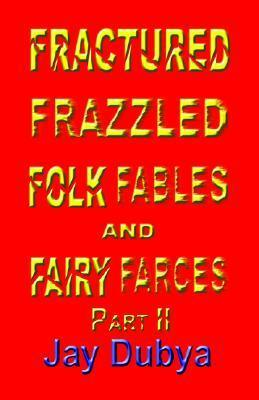 Fractured Frazzled Folk Fables and Fairy Farces, Part II Jay Dubya