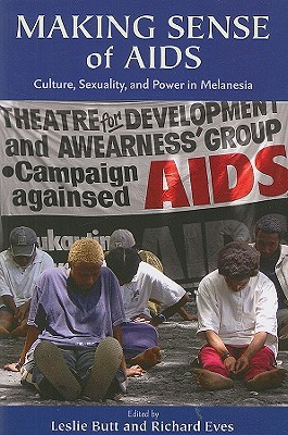 Making Sense Of AIDS: Culture, Sexuality, and Power in Melanesia  by  Leslie Butt