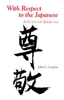 With Respect to the Japanese: A Guide for Westerners John C. Condon
