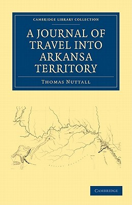 A Journal of Travel Into the Arkansa Territory, During the Year 1819: With Occasional Observations on the Manners of the Aborigines  by  Thomas Nuttall