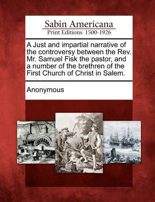 A Just and Impartial Narrative of the Controversy Between the REV. Mr. Samuel Fisk the Pastor, and a Number of the Brethren of the First Church of Christ in Salem. Anonymous