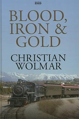 Blood, Iron & Gold: How the Railways Transformed the World Christian Wolmar