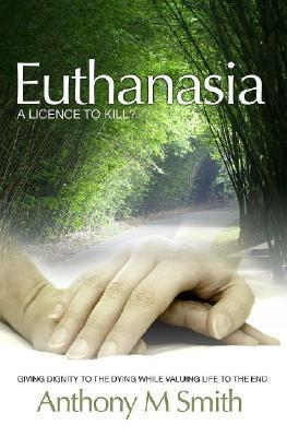 Euthanasia: A Licence to Kill Anthony M. Smith