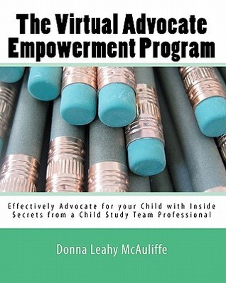 The Virtual Advocate Empowerment Program: Effectively Advocate for Your Child with Inside Secrets from a Child Study Team Professional Donna Leahy McAuliffe