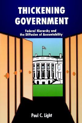 Thickening Government: Federal Hierarchy and the Diffusion of Accountability  by  Paul C. Light