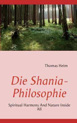 Die Shania- Philosophie: Spiritual Harmony And Nature Inside All  by  Thomas Heim