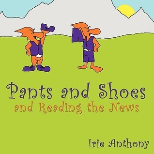 Pants and Shoes and Reading the News  by  Irie Anthony