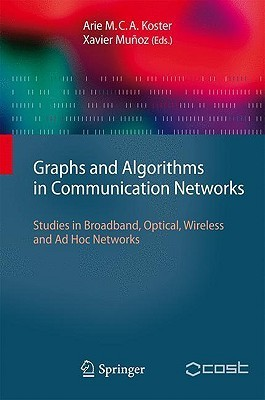 Graphs and Algorithms in Communication Networks: Studies in Broadband, Optical, Wireless and Ad Hoc Networks (Texts In Theoretical Computer Science. An Eatcs Series) Arie M.C.A. Koster