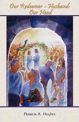 Our Redeemer-Husband: Our Head Patricia A. Hughes