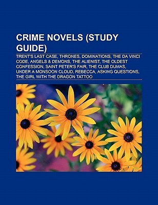 Crime Novels (Study Guide): Trents Last Case, Thrones, Dominations, the Da Vinci Code, Angels & Demons, the Alienist, the Oldest Confession  by  Books LLC