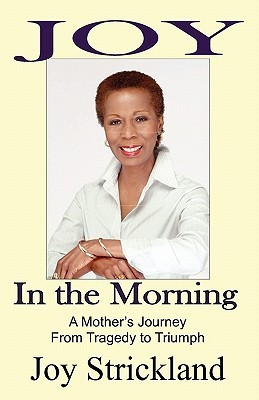 Joy in the Morning: A Mothers Journey from Tragedy to Triumph  by  Joy Strickland