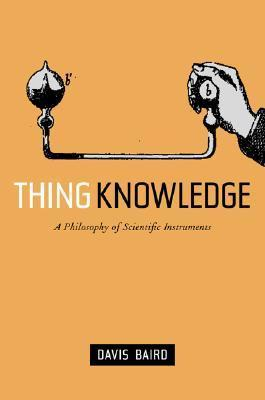 Thing Knowledge: A Philosophy of Scientific Instruments Davis Baird