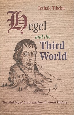 Hegel and the Third World: The Making of Eurocentrism in World History Teshale Tibebu