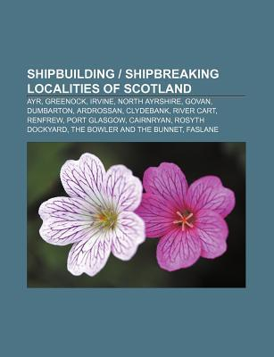 Shipbuilding - Shipbreaking Localities of Scotland: Ayr, Greenock, Irvine, North Ayrshire, Govan, Dumbarton, Ardrossan, Clydebank, River Cart Source Wikipedia