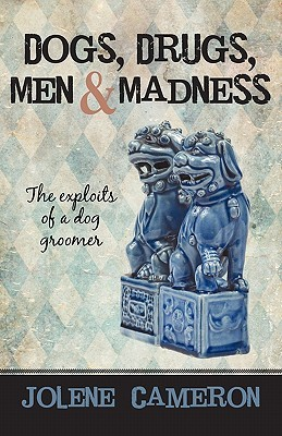 Dogs, Drugs, Men and Madness: The Exploits of a Dog Groomer Jolene Cameron