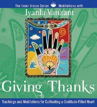 Giving Thanks: Teachings and Meditations for Cultivating a Gratitude-Filled Heart  by  Iyanla Vanzant