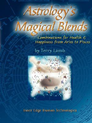 Astrologys Magical Blends: Combinations for Health and Happiness from Aries to Pisces Terry Lamb