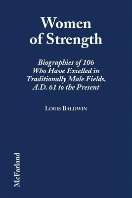 Women of Strength: Biographies of 106 Who Have Excelled in Traditionally Male Fields, A.D. 61 to the Present  by  Louis Baldwin