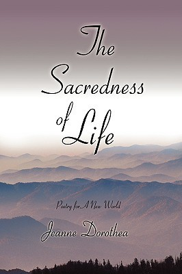 The Sacredness of Life: Poetry for a New World Jeanne Dorothea