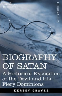 Biography of Satan: A Historical Exposition of the Devil and His Fiery Dominions  by  Kersey Graves