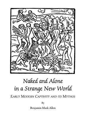 Naked and Alone in a Strange New World: Early Modern Captivity and Its Mythos  by  Benjamin Mark Allen