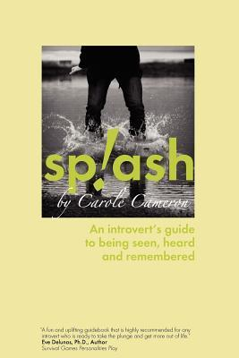 Splash: An Introverts Guide to Being Seen, Heard and Remembered Carole Cameron