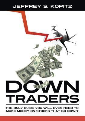 Down Traders: The Only Guide You Will Ever Need to Make Money on Stocks That Go Down!  by  Jeffrey S. Kopitz