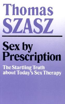 Sex  by  Prescription: The Startling Truth about Todays Sex Therapy by Thomas Stephen Szasz