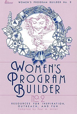 Womens Program Builder No. 2: Resources for Inspiration, Outreach and Fun Paul M. Miller