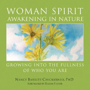 Woman Spirit Awakening in Nature: Growing Into the Fullness of Who You Are Nancy Barrett Chickerneo