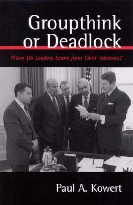 Groupthink or Deadlock: When Do Leaders Learn from Their Advisors? Paul Kowert