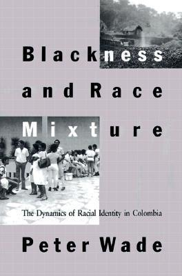 Blackness and Race Mixture: The Dynamics of Racial Identity in Colombia Peter Wade
