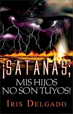 Satan, My Children Are Not Yours Iris Delgado