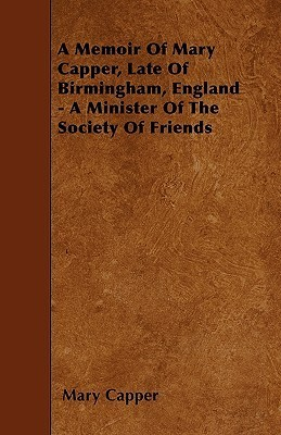 A Memoir of Mary Capper, Late of Birmingham, England - A Minister of the Society of Friends  by  Mary Capper