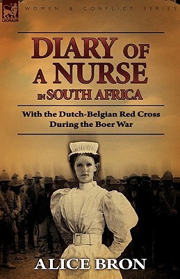 Boer War Nurse: Diary of a Nurse in South Africa with the Dutch-Belgian Red Cross During the Boer War  by  Alice Bron