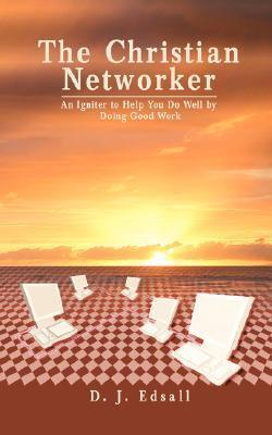 The Christian Networker: An Igniter to Help You Do Well Doing Good Work by D.J. George