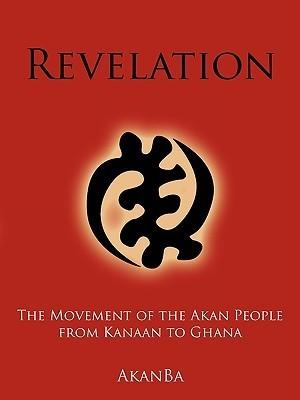 Revelation: The Movement of the Akan People from Kanaan to Ghana Akanba Akanba