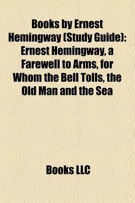Books Ernest Hemingway (Study Guide): Ernest Hemingway, a Farewell to Arms, for Whom the Bell Tolls, the Old Man and the Sea by Books LLC
