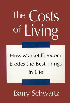 The Costs of Living: How Market Freedom Erodes the Best Things in Life Barry Schwartz