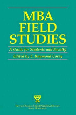MBA Field Studies: A Guide for Students and Faculty  by  E. Raymond Corey