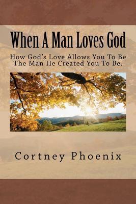 When a Man Loves God MR Cortney a. Phoenix