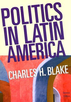 Politics in Latin America, 2nd Edition  by  Charles H. Blake