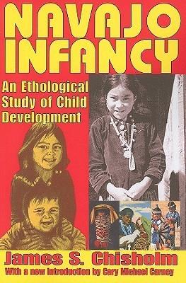 Navajo Infancy: An Ethological Study of Child Development James Chisholm
