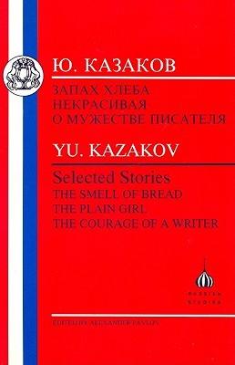 Kazakov: Selected Stories: The Smell of Bread, the Plain Girl, the Courage of a Writer Yuri Kazakov