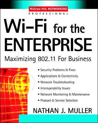 Wi-Fi for the Enterprise: Maximizing 802.11 for Business  by  Nathan J. Muller