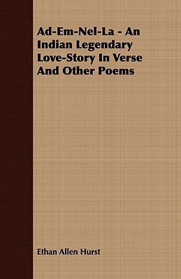 Ad-Em-Nel-La - An Indian Legendary Love-Story in Verse and Other Poems Ethan Allen Hurst