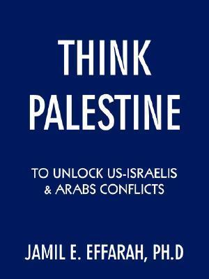 Think Palestine to Unlock Us-Israelis and Arabs Conflicts  by  Jamil E. Effarah