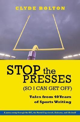 Stop the Presses (So I Can Get Off): Tales from Forty Years of Sports Writing Clyde Bolton